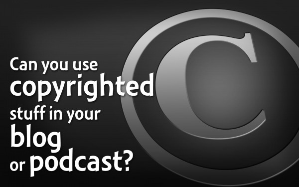 Can you use copyrighted stuff in your blog or podcast?