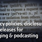 Why you need your own privacy policies, disclosures, and releases for blogging or podcasting – TAP079