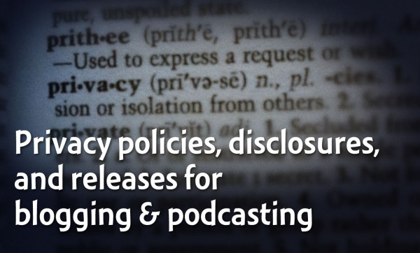 Privacy policies, disclosures, and release forms for blogging and podcasting