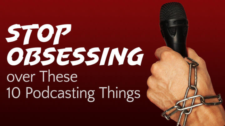 stop-obsessing-over-these-10-podcasting-things-wide