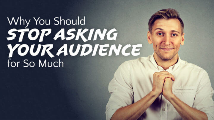 why-you-should-stop-asking-your-audience-for-so-much-wide