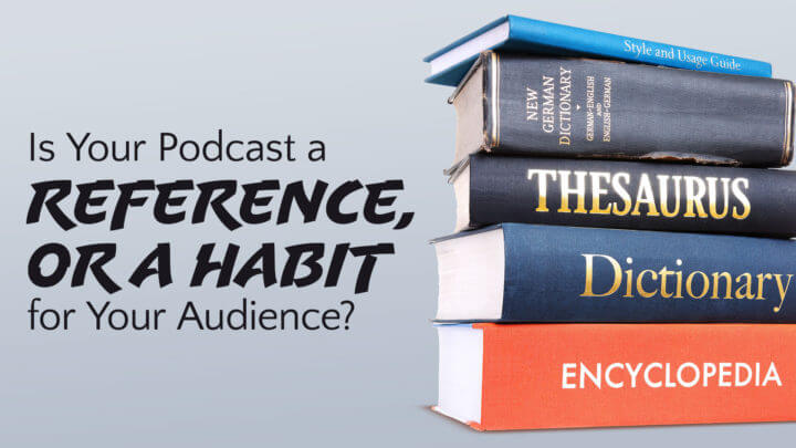 is-your-podcast-a-reference-or-a-habit-for-your-audience-wide