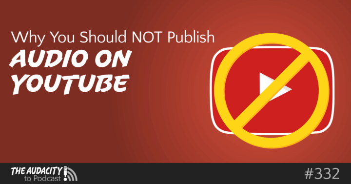 d06d19b599bb Why You Should NOT Publish Audio Podcasts on YouTube – TAP332